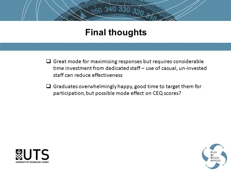 Final thoughts  Great mode for maximising responses but requires considerable time investment from dedicated staff – use of casual, un-invested staff can reduce effectiveness  Graduates overwhelmingly happy, good time to target them for participation, but possible mode effect on CEQ scores