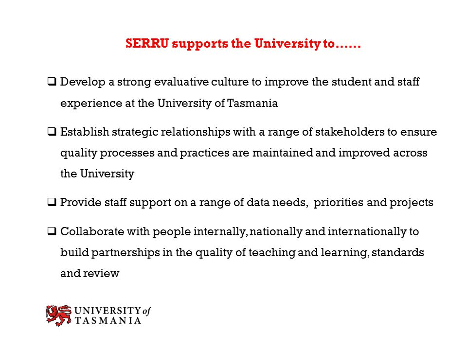 SERRU supports the University to……  Develop a strong evaluative culture to improve the student and staff experience at the University of Tasmania  Establish strategic relationships with a range of stakeholders to ensure quality processes and practices are maintained and improved across the University  Provide staff support on a range of data needs, priorities and projects  Collaborate with people internally, nationally and internationally to build partnerships in the quality of teaching and learning, standards and review