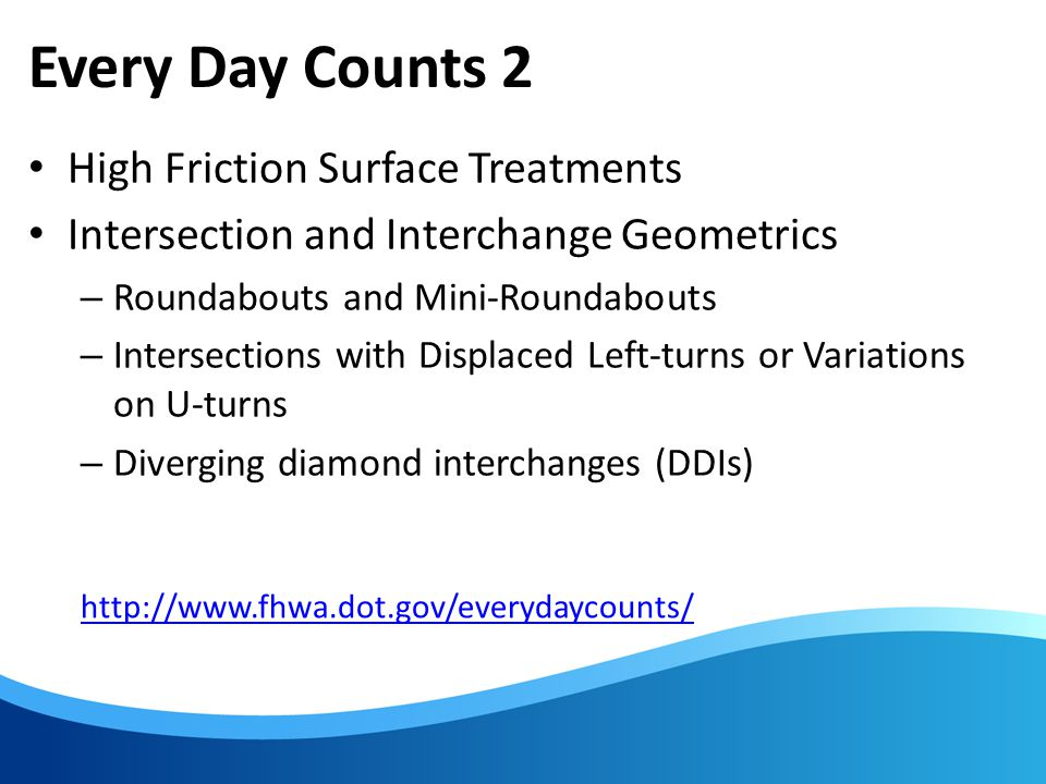 Every Day Counts 2 High Friction Surface Treatments Intersection and Interchange Geometrics – Roundabouts and Mini-Roundabouts – Intersections with Displaced Left-turns or Variations on U-turns – Diverging diamond interchanges (DDIs) http://www.fhwa.dot.gov/everydaycounts/