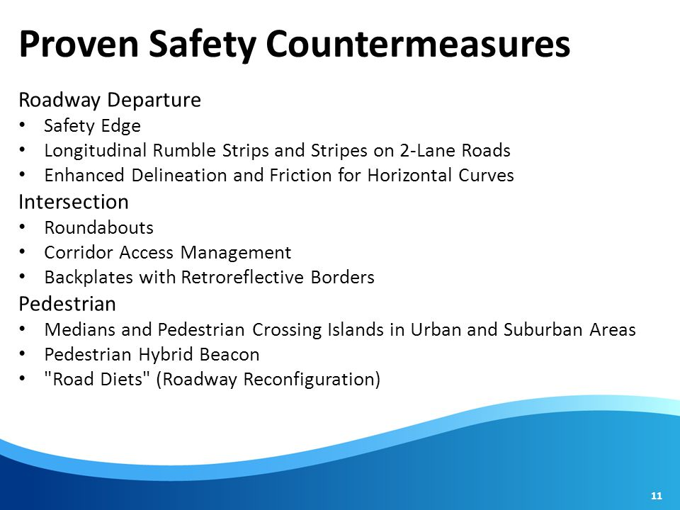 Proven Safety Countermeasures Roadway Departure Safety Edge Longitudinal Rumble Strips and Stripes on 2-Lane Roads Enhanced Delineation and Friction for Horizontal Curves Intersection Roundabouts Corridor Access Management Backplates with Retroreflective Borders Pedestrian Medians and Pedestrian Crossing Islands in Urban and Suburban Areas Pedestrian Hybrid Beacon Road Diets (Roadway Reconfiguration) 11