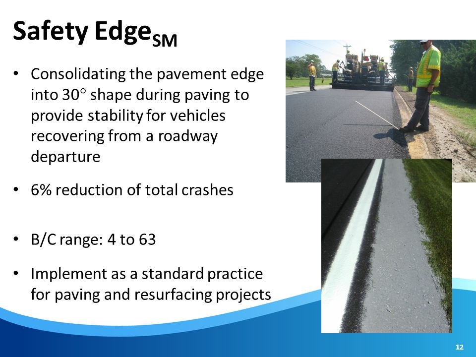 Safety Edge SM Consolidating the pavement edge into 30  shape during paving to provide stability for vehicles recovering from a roadway departure 6% reduction of total crashes B/C range: 4 to 63 Implement as a standard practice for paving and resurfacing projects 12
