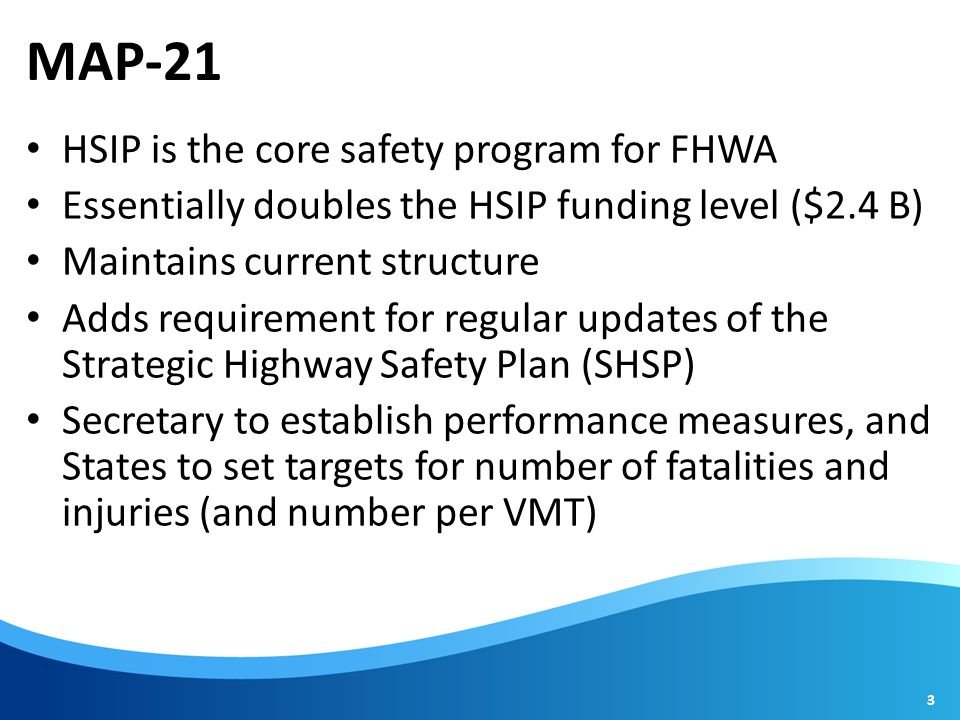 MAP-21 HSIP is the core safety program for FHWA Essentially doubles the HSIP funding level ($2.4 B) Maintains current structure Adds requirement for regular updates of the Strategic Highway Safety Plan (SHSP) Secretary to establish performance measures, and States to set targets for number of fatalities and injuries (and number per VMT) 3