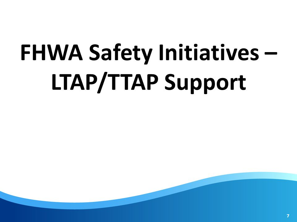 FHWA Safety Initiatives – LTAP/TTAP Support 7