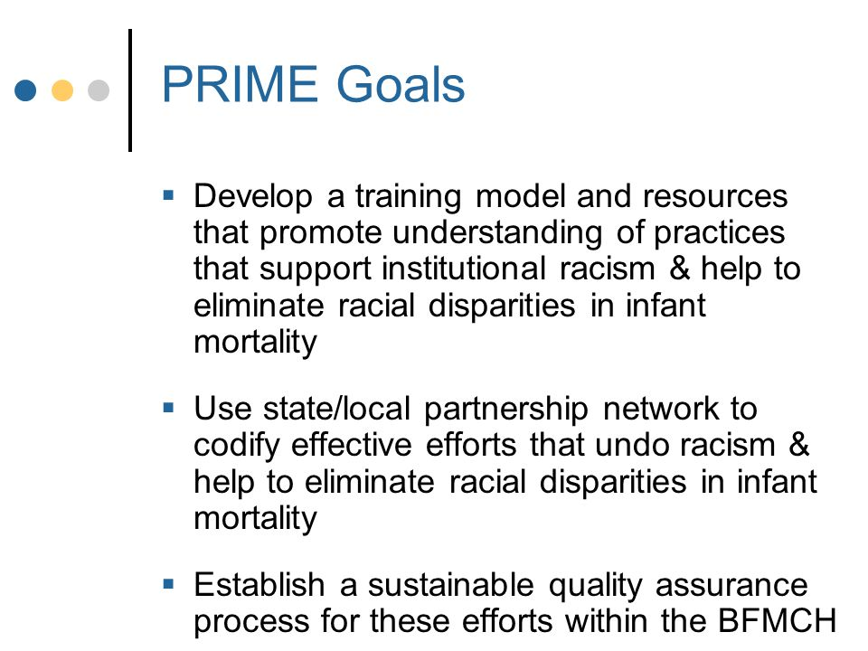 PRIME Goals  Develop a training model and resources that promote understanding of practices that support institutional racism & help to eliminate racial disparities in infant mortality  Use state/local partnership network to codify effective efforts that undo racism & help to eliminate racial disparities in infant mortality  Establish a sustainable quality assurance process for these efforts within the BFMCH