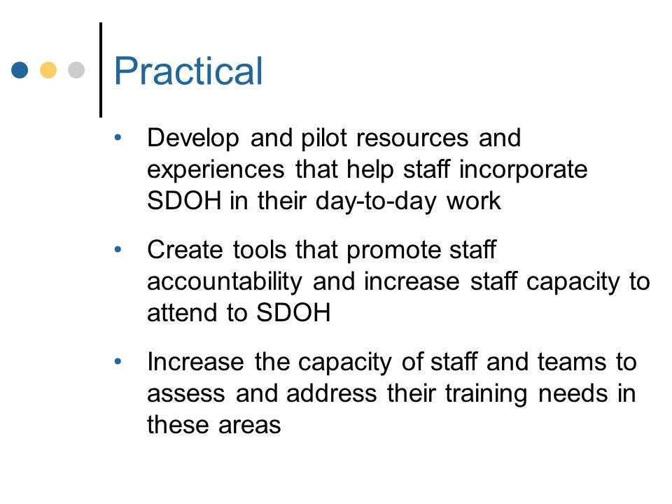Practical Develop and pilot resources and experiences that help staff incorporate SDOH in their day-to-day work Create tools that promote staff accountability and increase staff capacity to attend to SDOH Increase the capacity of staff and teams to assess and address their training needs in these areas
