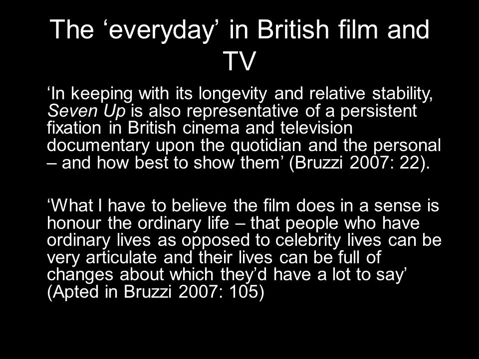 The 'everyday' in British film and TV 'In keeping with its longevity and relative stability, Seven Up is also representative of a persistent fixation in British cinema and television documentary upon the quotidian and the personal – and how best to show them' (Bruzzi 2007: 22).