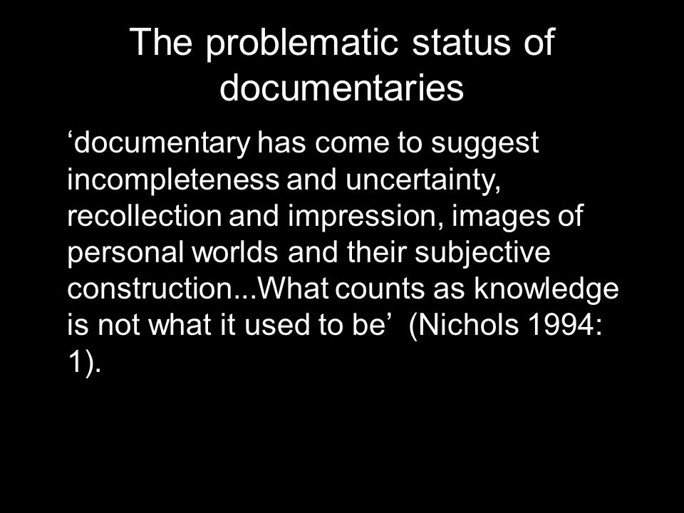 The problematic status of documentaries 'documentary has come to suggest incompleteness and uncertainty, recollection and impression, images of personal worlds and their subjective construction...What counts as knowledge is not what it used to be' (Nichols 1994: 1).