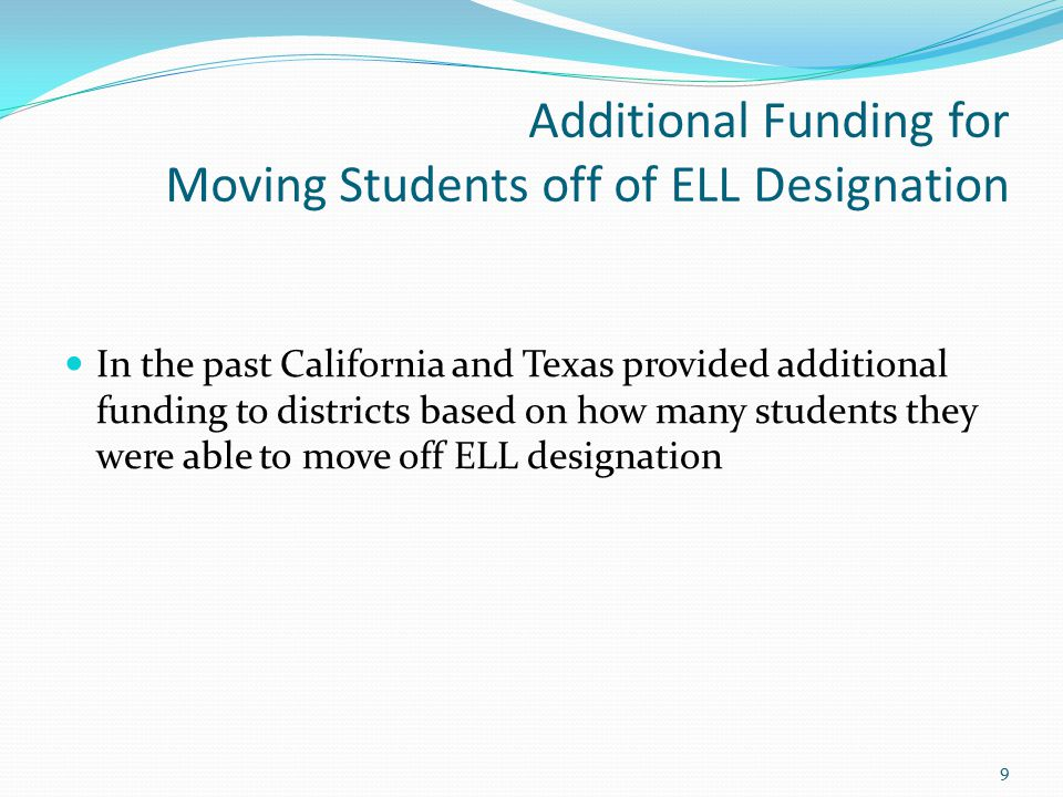 Additional Funding for Moving Students off of ELL Designation In the past California and Texas provided additional funding to districts based on how many students they were able to move off ELL designation 9