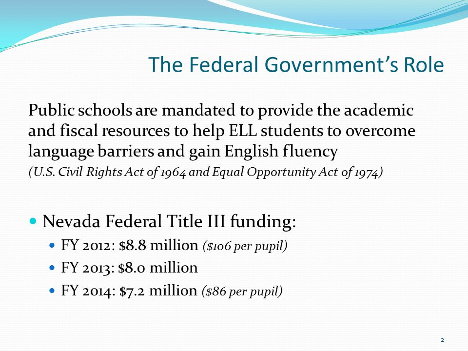The Federal Government's Role Public schools are mandated to provide the academic and fiscal resources to help ELL students to overcome language barriers and gain English fluency (U.S.