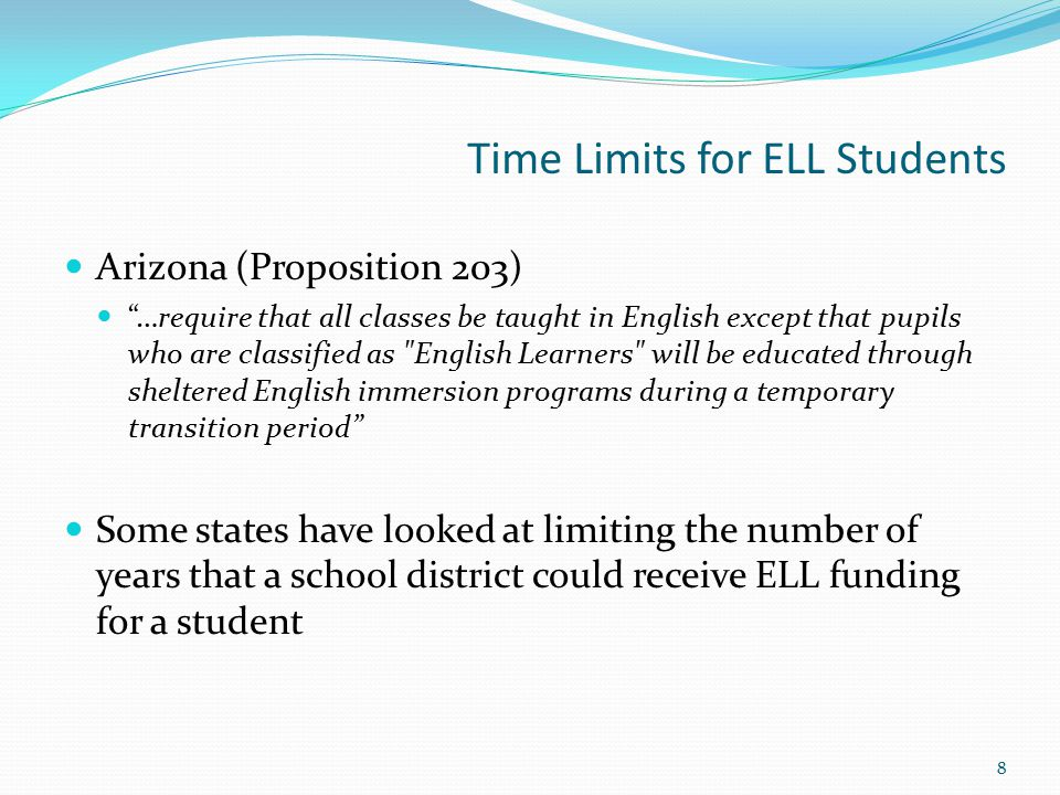 Time Limits for ELL Students Arizona (Proposition 203) …require that all classes be taught in English except that pupils who are classified as English Learners will be educated through sheltered English immersion programs during a temporary transition period Some states have looked at limiting the number of years that a school district could receive ELL funding for a student 8