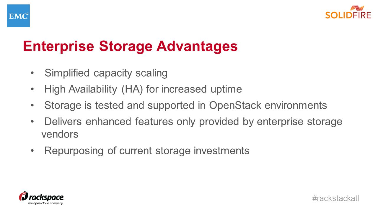 #rackstackatl Enterprise Storage Advantages Simplified capacity scaling High Availability (HA) for increased uptime Storage is tested and supported in OpenStack environments Delivers enhanced features only provided by enterprise storage vendors Repurposing of current storage investments