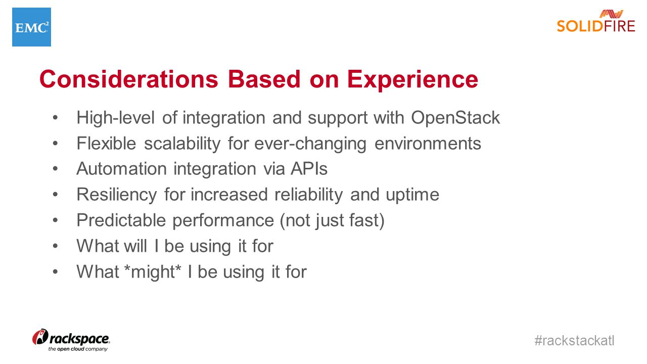 #rackstackatl Considerations Based on Experience High-level of integration and support with OpenStack Flexible scalability for ever-changing environments Automation integration via APIs Resiliency for increased reliability and uptime Predictable performance (not just fast) What will I be using it for What *might* I be using it for
