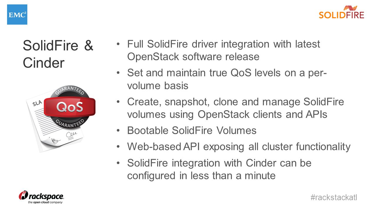 #rackstackatl SolidFire & Cinder Full SolidFire driver integration with latest OpenStack software release Set and maintain true QoS levels on a per- volume basis Create, snapshot, clone and manage SolidFire volumes using OpenStack clients and APIs Bootable SolidFire Volumes Web-based API exposing all cluster functionality SolidFire integration with Cinder can be configured in less than a minute