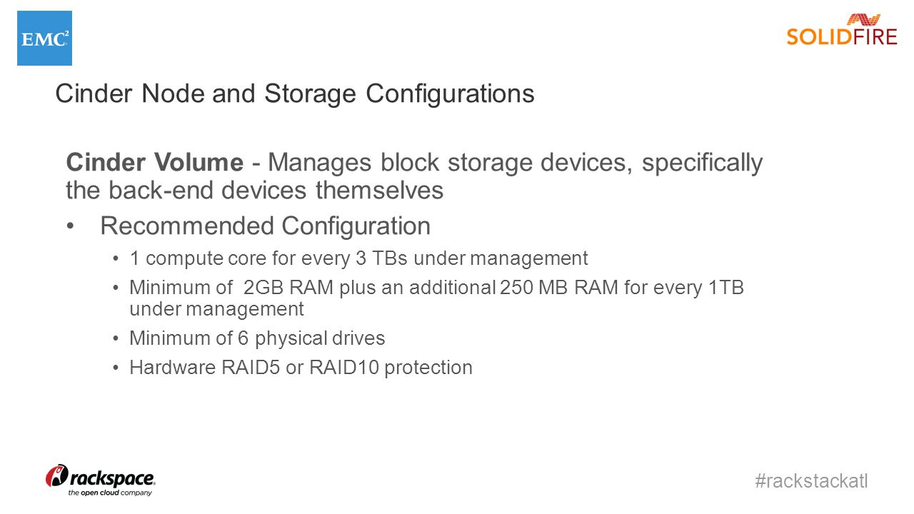 #rackstackatl Cinder Volume - Manages block storage devices, specifically the back-end devices themselves Recommended Configuration 1 compute core for every 3 TBs under management Minimum of 2GB RAM plus an additional 250 MB RAM for every 1TB under management Minimum of 6 physical drives Hardware RAID5 or RAID10 protection Cinder Node and Storage Configurations
