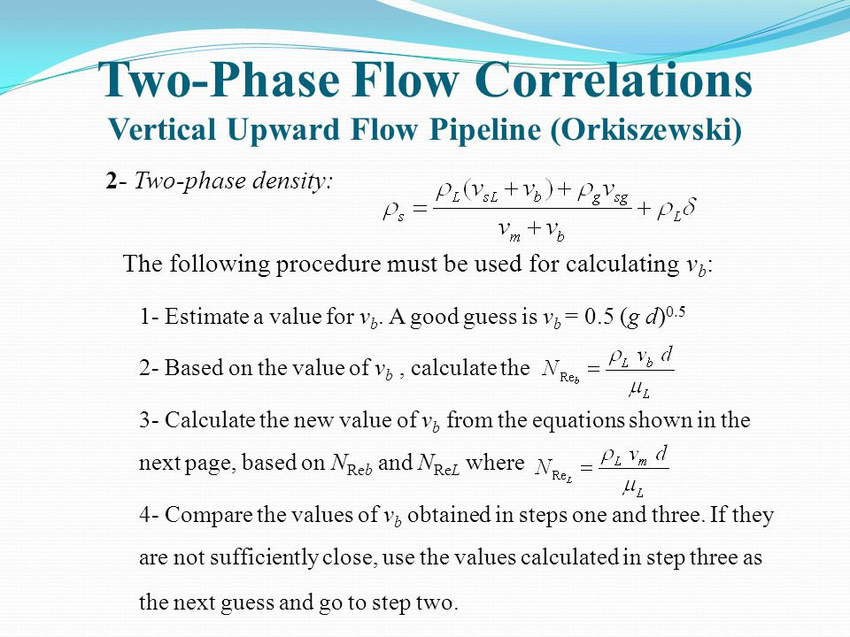 Two-Phase Flow Correlations Vertical Upward Flow Pipeline (Orkiszewski) 2- Two-phase density: The following procedure must be used for calculating v b