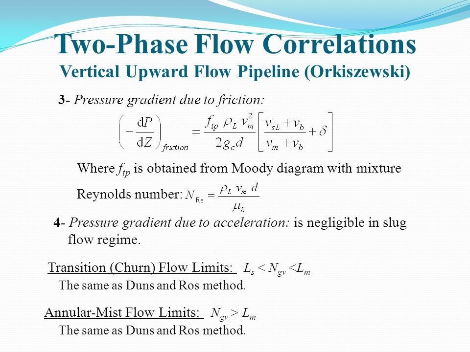 Two-Phase Flow Correlations Vertical Upward Flow Pipeline (Orkiszewski) 3- Pressure gradient due to friction: Where f tp is obtained from Moody diagra