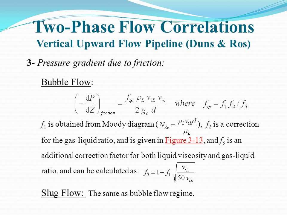 Two-Phase Flow Correlations Vertical Upward Flow Pipeline (Duns & Ros) 3- Pressure gradient due to friction: Bubble Flow: f 1 is obtained from Moody d