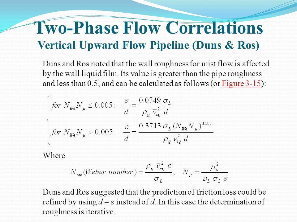 Two-Phase Flow Correlations Vertical Upward Flow Pipeline (Duns & Ros) Duns and Ros noted that the wall roughness for mist flow is affected by the wal