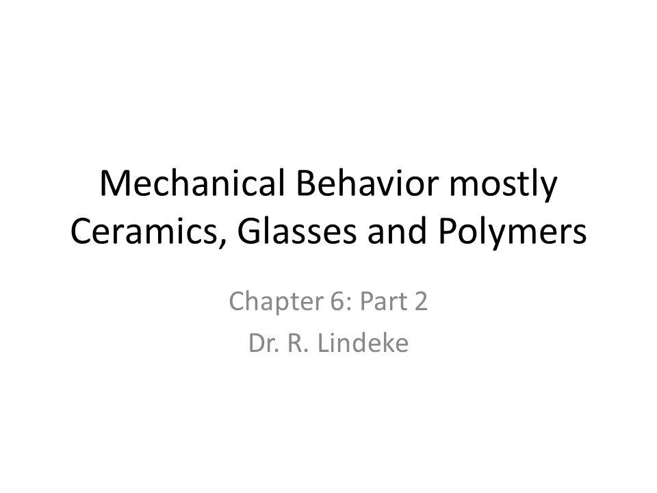 Mechanical Behavior mostly Ceramics, Glasses and Polymers Chapter 6: Part 2 Dr. R. Lindeke