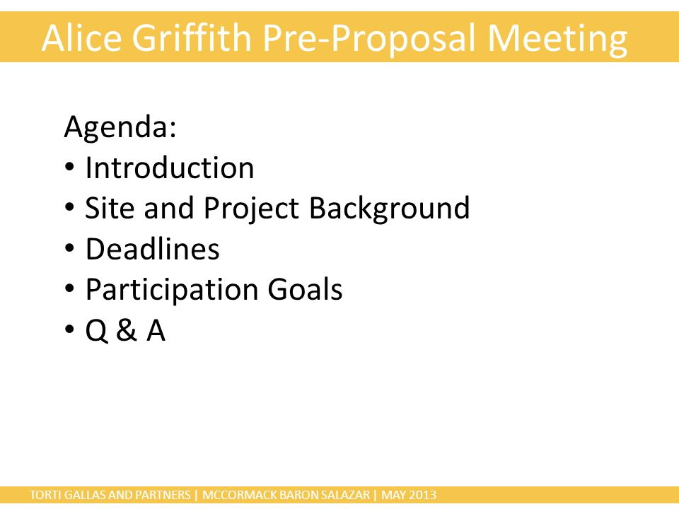 TORTI GALLAS AND PARTNERS | MCCORMACK BARON SALAZAR | MAY 2013 Alice Griffith Pre-Proposal Meeting Agenda: Introduction Site and Project Background Deadlines Participation Goals Q & A