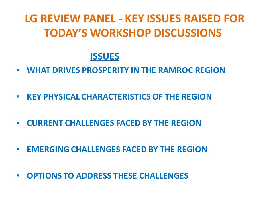 LG REVIEW PANEL - KEY ISSUES RAISED FOR TODAY'S WORKSHOP DISCUSSIONS ISSUES WHAT DRIVES PROSPERITY IN THE RAMROC REGION KEY PHYSICAL CHARACTERISTICS OF THE REGION CURRENT CHALLENGES FACED BY THE REGION EMERGING CHALLENGES FACED BY THE REGION OPTIONS TO ADDRESS THESE CHALLENGES