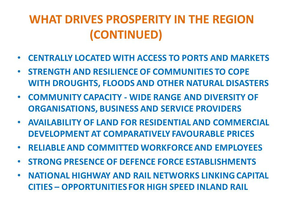WHAT DRIVES PROSPERITY IN THE REGION (CONTINUED) CENTRALLY LOCATED WITH ACCESS TO PORTS AND MARKETS STRENGTH AND RESILIENCE OF COMMUNITIES TO COPE WITH DROUGHTS, FLOODS AND OTHER NATURAL DISASTERS COMMUNITY CAPACITY - WIDE RANGE AND DIVERSITY OF ORGANISATIONS, BUSINESS AND SERVICE PROVIDERS AVAILABILITY OF LAND FOR RESIDENTIAL AND COMMERCIAL DEVELOPMENT AT COMPARATIVELY FAVOURABLE PRICES RELIABLE AND COMMITTED WORKFORCE AND EMPLOYEES STRONG PRESENCE OF DEFENCE FORCE ESTABLISHMENTS NATIONAL HIGHWAY AND RAIL NETWORKS LINKING CAPITAL CITIES – OPPORTUNITIES FOR HIGH SPEED INLAND RAIL