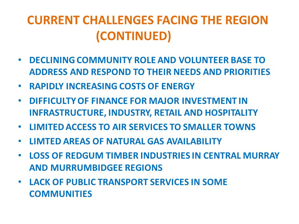 CURRENT CHALLENGES FACING THE REGION (CONTINUED) DECLINING COMMUNITY ROLE AND VOLUNTEER BASE TO ADDRESS AND RESPOND TO THEIR NEEDS AND PRIORITIES RAPIDLY INCREASING COSTS OF ENERGY DIFFICULTY OF FINANCE FOR MAJOR INVESTMENT IN INFRASTRUCTURE, INDUSTRY, RETAIL AND HOSPITALITY LIMITED ACCESS TO AIR SERVICES TO SMALLER TOWNS LIMTED AREAS OF NATURAL GAS AVAILABILITY LOSS OF REDGUM TIMBER INDUSTRIES IN CENTRAL MURRAY AND MURRUMBIDGEE REGIONS LACK OF PUBLIC TRANSPORT SERVICES IN SOME COMMUNITIES