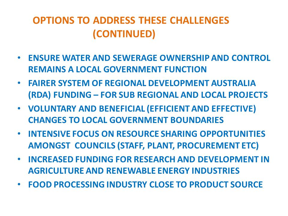 OPTIONS TO ADDRESS THESE CHALLENGES (CONTINUED) ENSURE WATER AND SEWERAGE OWNERSHIP AND CONTROL REMAINS A LOCAL GOVERNMENT FUNCTION FAIRER SYSTEM OF REGIONAL DEVELOPMENT AUSTRALIA (RDA) FUNDING – FOR SUB REGIONAL AND LOCAL PROJECTS VOLUNTARY AND BENEFICIAL (EFFICIENT AND EFFECTIVE) CHANGES TO LOCAL GOVERNMENT BOUNDARIES INTENSIVE FOCUS ON RESOURCE SHARING OPPORTUNITIES AMONGST COUNCILS (STAFF, PLANT, PROCUREMENT ETC) INCREASED FUNDING FOR RESEARCH AND DEVELOPMENT IN AGRICULTURE AND RENEWABLE ENERGY INDUSTRIES FOOD PROCESSING INDUSTRY CLOSE TO PRODUCT SOURCE