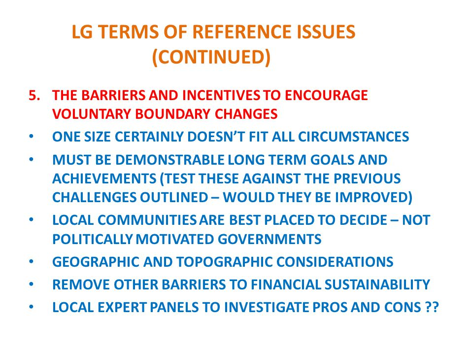 LG TERMS OF REFERENCE ISSUES (CONTINUED) 5.THE BARRIERS AND INCENTIVES TO ENCOURAGE VOLUNTARY BOUNDARY CHANGES ONE SIZE CERTAINLY DOESN'T FIT ALL CIRCUMSTANCES MUST BE DEMONSTRABLE LONG TERM GOALS AND ACHIEVEMENTS (TEST THESE AGAINST THE PREVIOUS CHALLENGES OUTLINED – WOULD THEY BE IMPROVED) LOCAL COMMUNITIES ARE BEST PLACED TO DECIDE – NOT POLITICALLY MOTIVATED GOVERNMENTS GEOGRAPHIC AND TOPOGRAPHIC CONSIDERATIONS REMOVE OTHER BARRIERS TO FINANCIAL SUSTAINABILITY LOCAL EXPERT PANELS TO INVESTIGATE PROS AND CONS