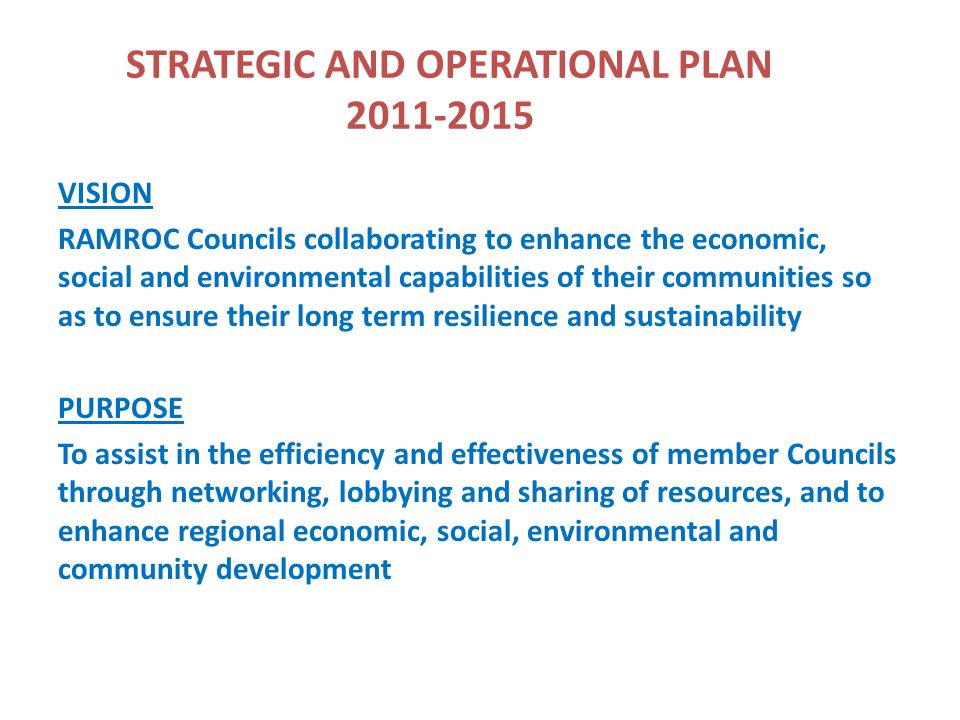 STRATEGIC AND OPERATIONAL PLAN 2011-2015 VISION RAMROC Councils collaborating to enhance the economic, social and environmental capabilities of their communities so as to ensure their long term resilience and sustainability PURPOSE To assist in the efficiency and effectiveness of member Councils through networking, lobbying and sharing of resources, and to enhance regional economic, social, environmental and community development