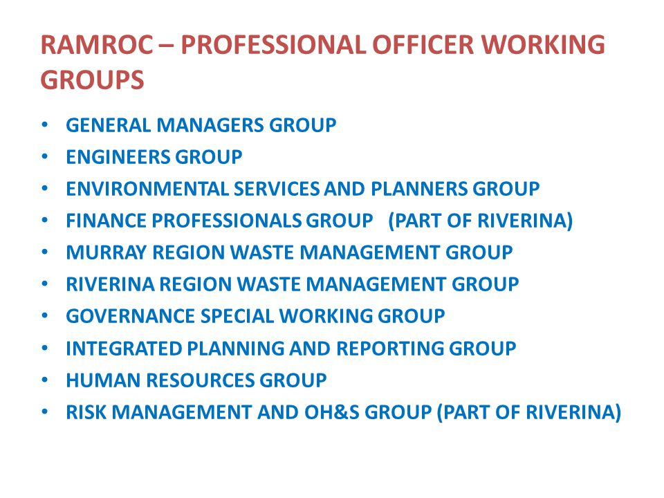 RAMROC – PROFESSIONAL OFFICER WORKING GROUPS GENERAL MANAGERS GROUP ENGINEERS GROUP ENVIRONMENTAL SERVICES AND PLANNERS GROUP FINANCE PROFESSIONALS GROUP (PART OF RIVERINA) MURRAY REGION WASTE MANAGEMENT GROUP RIVERINA REGION WASTE MANAGEMENT GROUP GOVERNANCE SPECIAL WORKING GROUP INTEGRATED PLANNING AND REPORTING GROUP HUMAN RESOURCES GROUP RISK MANAGEMENT AND OH&S GROUP (PART OF RIVERINA)
