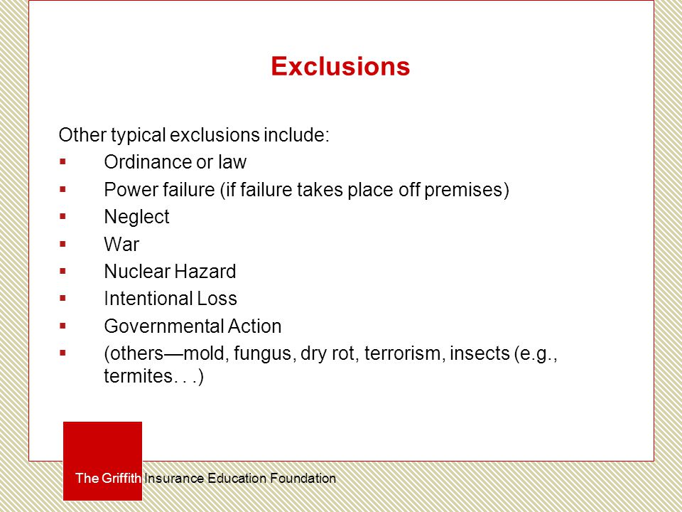 Exclusions Other typical exclusions include:  Ordinance or law  Power failure (if failure takes place off premises)  Neglect  War  Nuclear Hazard  Intentional Loss  Governmental Action  (others—mold, fungus, dry rot, terrorism, insects (e.g., termites...) The Griffith Insurance Education Foundation