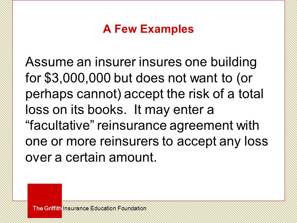 A Few Examples Assume an insurer insures one building for $3,000,000 but does not want to (or perhaps cannot) accept the risk of a total loss on its books.