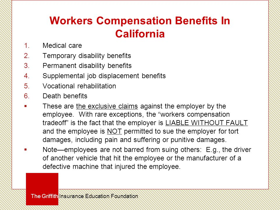 Workers Compensation Benefits In California 1.Medical care 2.Temporary disability benefits 3.Permanent disability benefits 4.Supplemental job displacement benefits 5.Vocational rehabilitation 6.Death benefits  These are the exclusive claims against the employer by the employee.