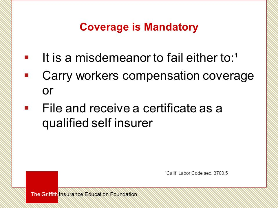 Coverage is Mandatory  It is a misdemeanor to fail either to:¹  Carry workers compensation coverage or  File and receive a certificate as a qualified self insurer The Griffith Insurance Education Foundation ¹Calif.