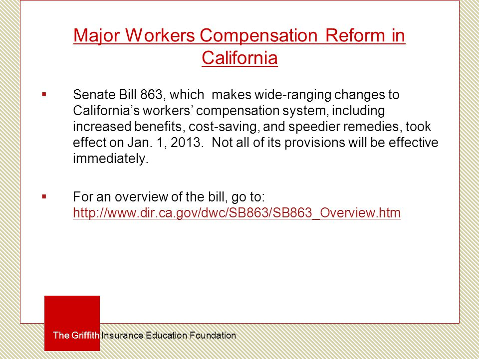 Major Workers Compensation Reform in California  Senate Bill 863, which makes wide-ranging changes to California's workers' compensation system, including increased benefits, cost-saving, and speedier remedies, took effect on Jan.