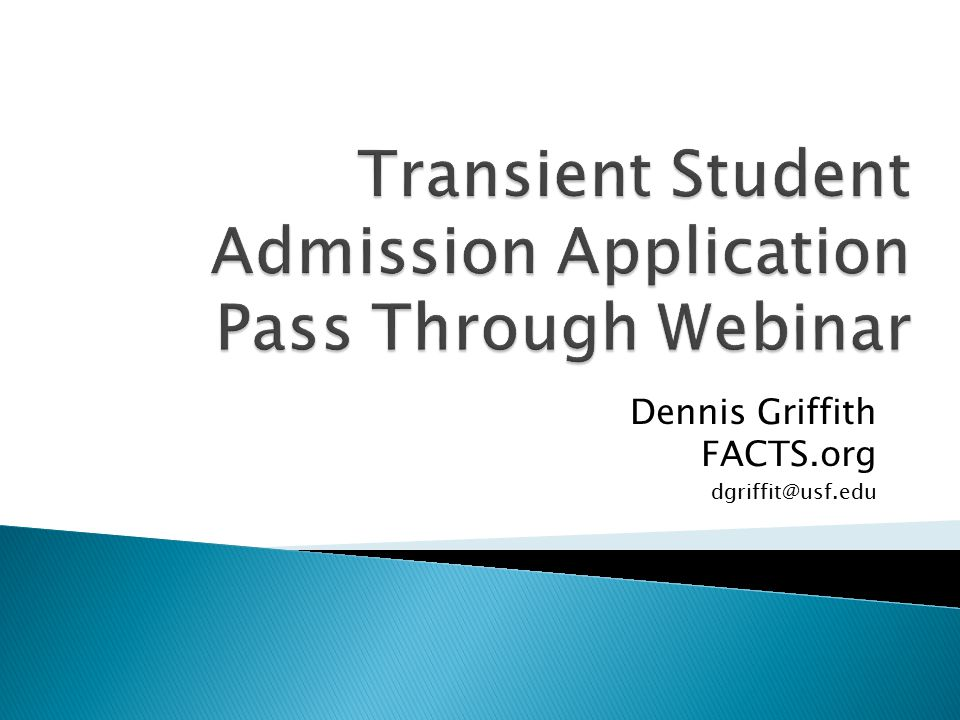 Legislation Pass through program flow Transient Student Admission Application (TSAA) form and data FACTS TSAA Request Institution TSAA Response Administrator resubmission of the TSAA Request Documentation and Specifications available This slides for this Webinar are available on the FACTS.org administration site at: http://www.factsadmin.org/TSAA/TSAAPassthrough.pptx