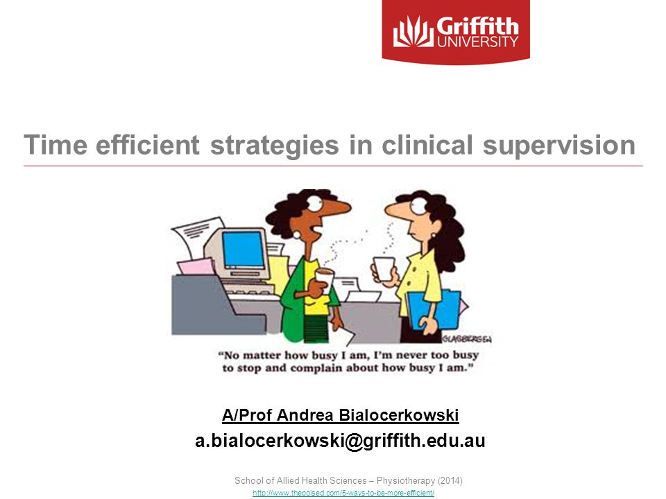 A/Prof Andrea Bialocerkowski a.bialocerkowski@griffith.edu.au http://www.thepoised.com/5-ways-to-be-more-efficient/ Time efficient strategies in clinical supervision School of Allied Health Sciences – Physiotherapy (2014)