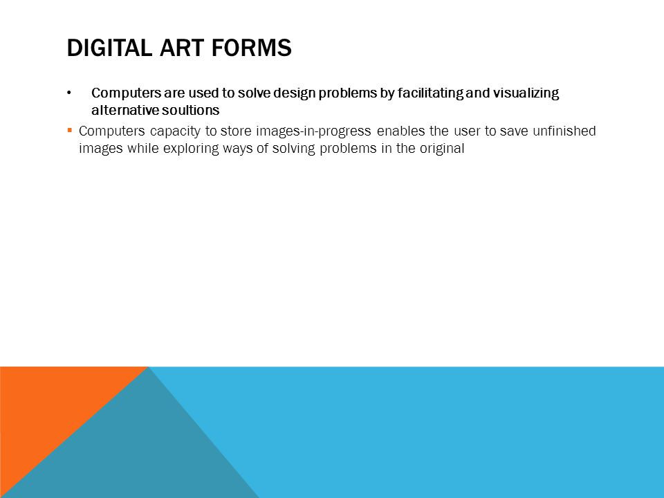 DIGITAL ART FORMS Computers are used to solve design problems by facilitating and visualizing alternative soultions  Computers capacity to store images-in-progress enables the user to save unfinished images while exploring ways of solving problems in the original
