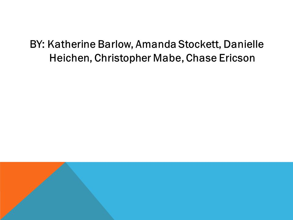 BY: Katherine Barlow, Amanda Stockett, Danielle Heichen, Christopher Mabe, Chase Ericson