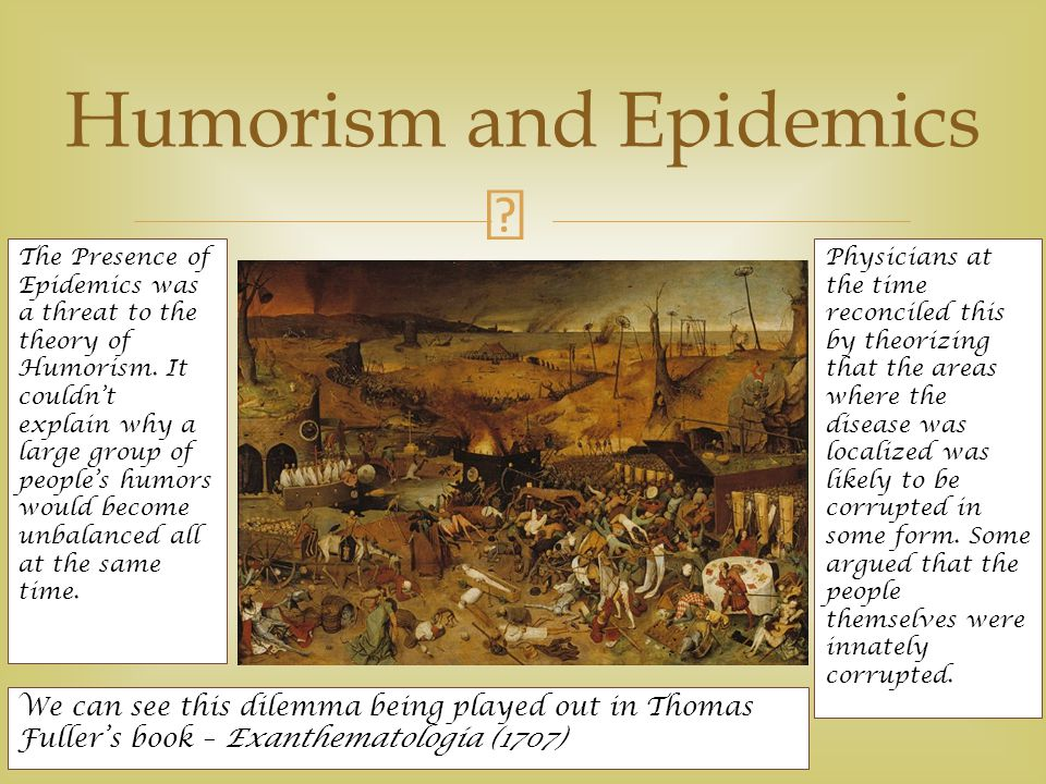  Humorism and Epidemics The Presence of Epidemics was a threat to the theory of Humorism.