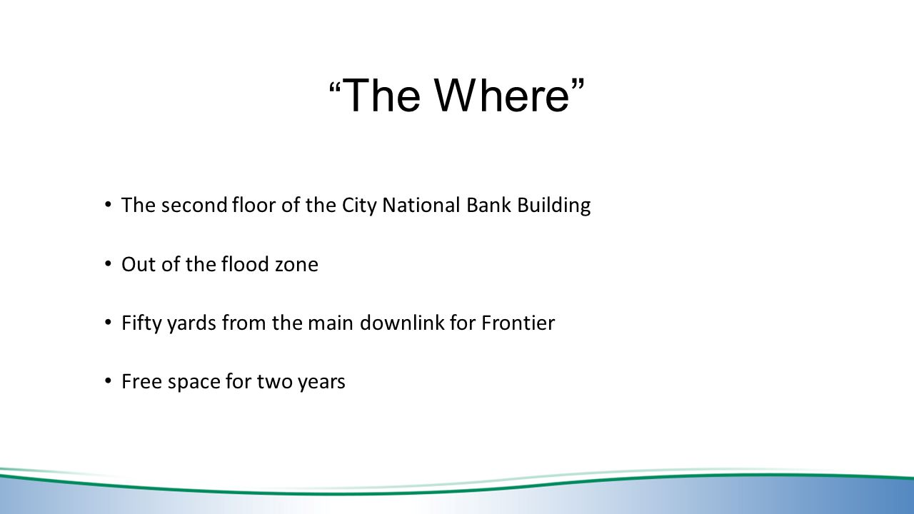 The Where The second floor of the City National Bank Building Out of the flood zone Fifty yards from the main downlink for Frontier Free space for two years
