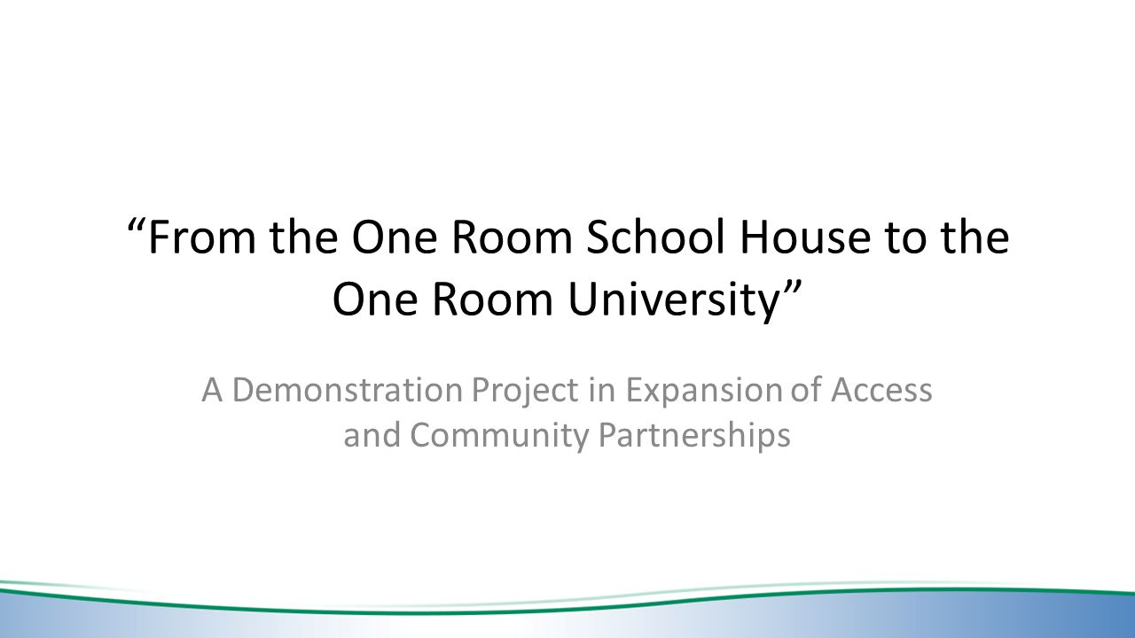From the One Room School House to the One Room University A Demonstration Project in Expansion of Access and Community Partnerships