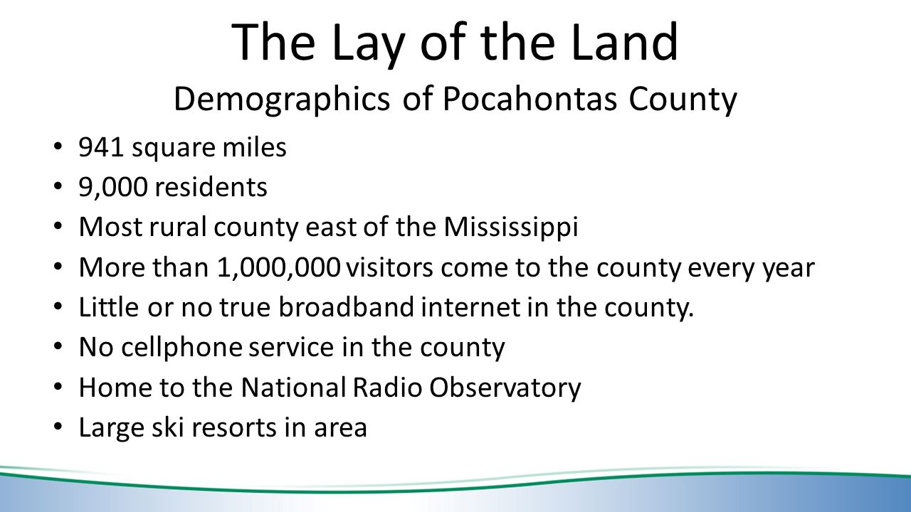 The Lay of the Land Demographics of Pocahontas County 941 square miles 9,000 residents Most rural county east of the Mississippi More than 1,000,000 visitors come to the county every year Little or no true broadband internet in the county.
