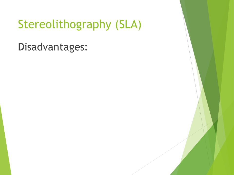 Stereolithography (SLA) Disadvantages: