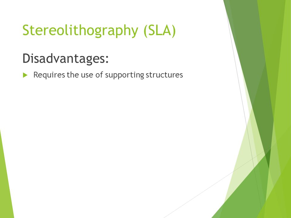 Stereolithography (SLA) Disadvantages:  Requires the use of supporting structures