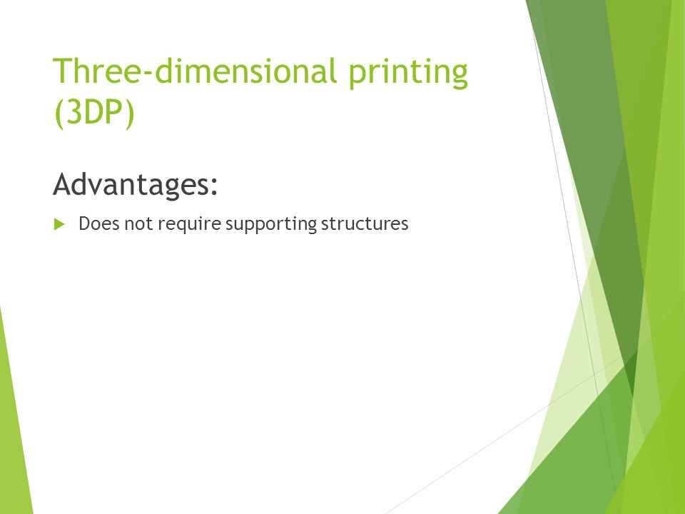 Three-dimensional printing (3DP) Advantages:  Does not require supporting structures