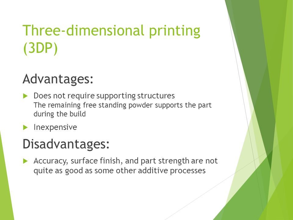 Three-dimensional printing (3DP) Advantages:  Does not require supporting structures The remaining free standing powder supports the part during the build  Inexpensive Disadvantages:  Accuracy, surface finish, and part strength are not quite as good as some other additive processes