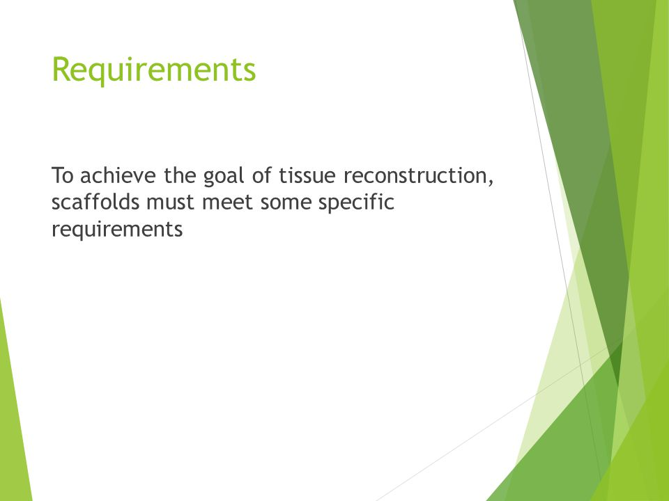 Requirements To achieve the goal of tissue reconstruction, scaffolds must meet some specific requirements