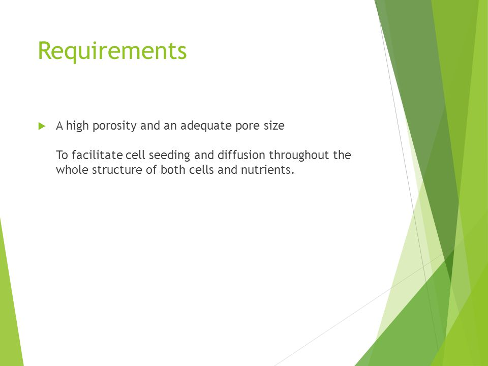 Requirements  A high porosity and an adequate pore size To facilitate cell seeding and diffusion throughout the whole structure of both cells and nutrients.